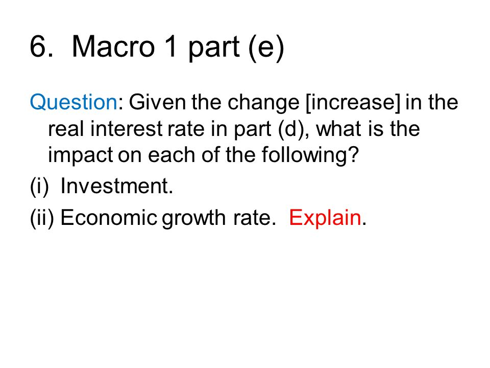 6. Macro 1 part (e) Question: Given the change [increase] in the real interest rate in part (d), what is the impact on each of the following